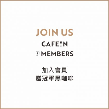 JOIN US ! CAFE!N MEMBERS  加入 CAFE!N 會員,贈冠軍黑咖啡